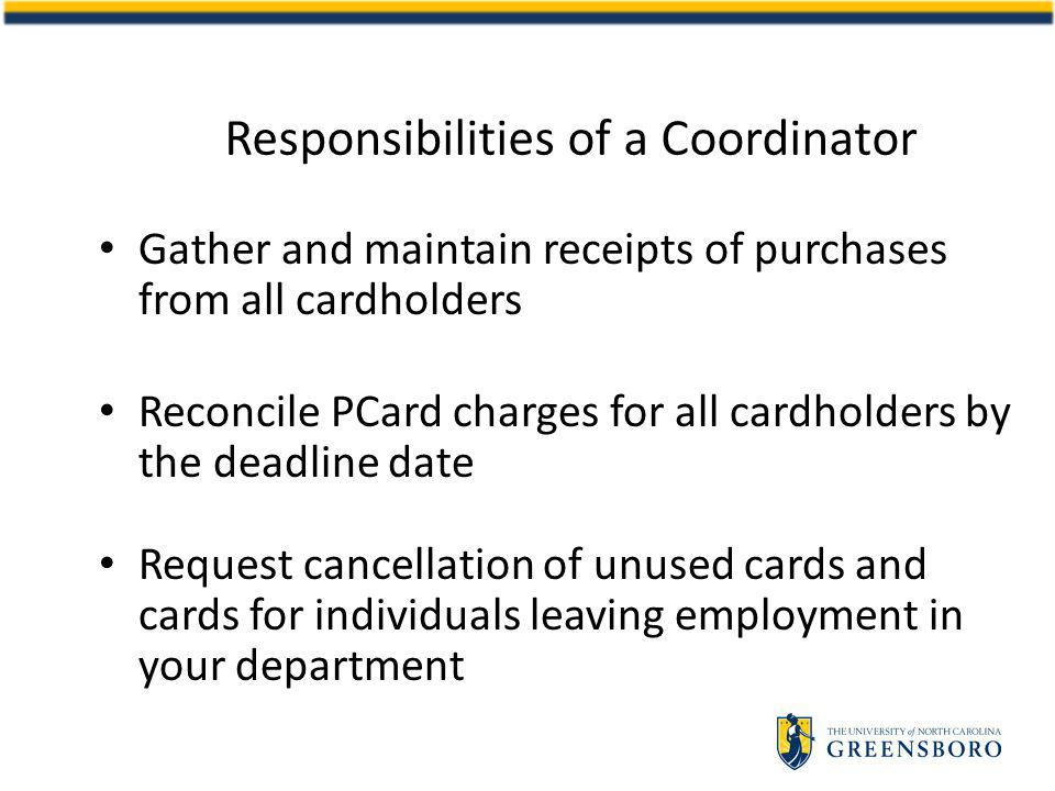 Responsibilities of a Coordinator Gather and maintain receipts of purchases from all cardholders Reconcile PCard charges for all cardholders by the deadline date Request cancellation of unused cards and cards for individuals leaving employment in your department