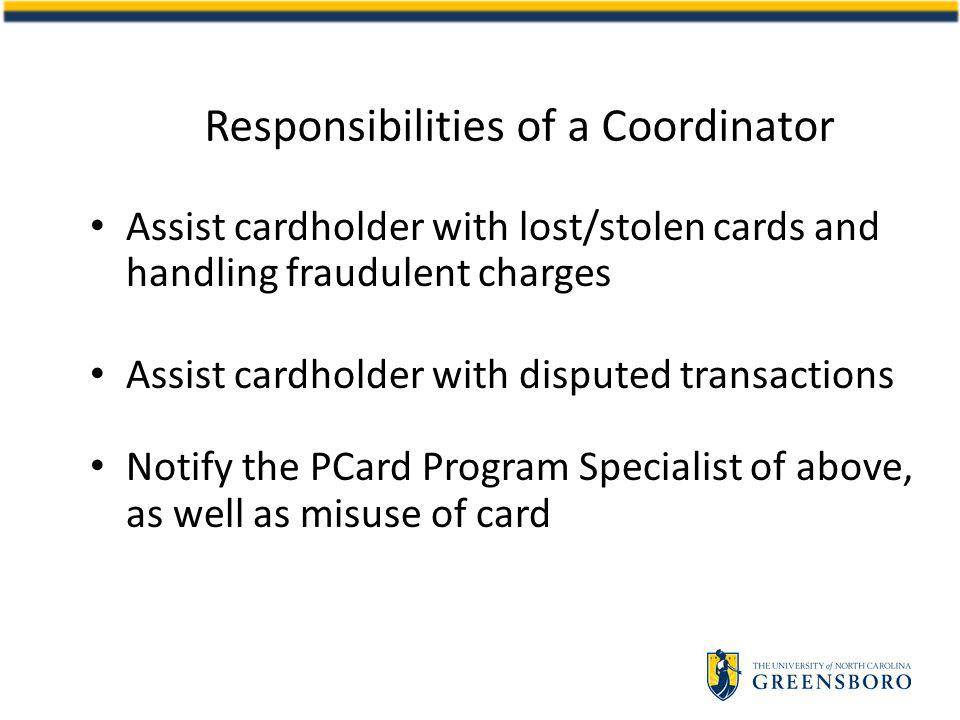 Responsibilities of a Coordinator Assist cardholder with lost/stolen cards and handling fraudulent charges Assist cardholder with disputed transactions Notify the PCard Program Specialist of above, as well as misuse of card