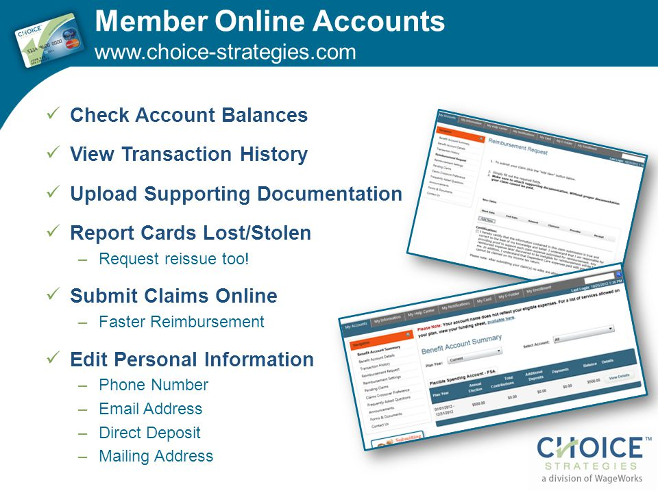 Member Online Accounts www.choice-strategies.com Check Account Balances View Transaction History Upload Supporting Documentation Report Cards Lost/Stolen –Request reissue too.