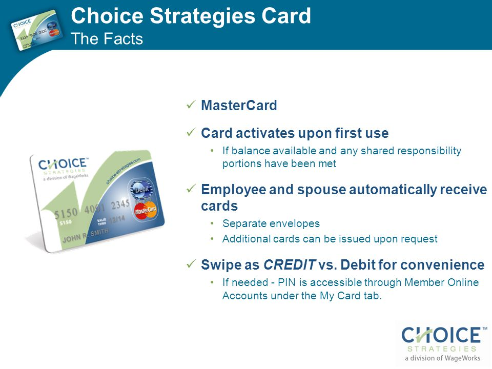 Choice Strategies Card The Facts MasterCard Card activates upon first use If balance available and any shared responsibility portions have been met Employee and spouse automatically receive cards Separate envelopes Additional cards can be issued upon request Swipe as CREDIT vs.