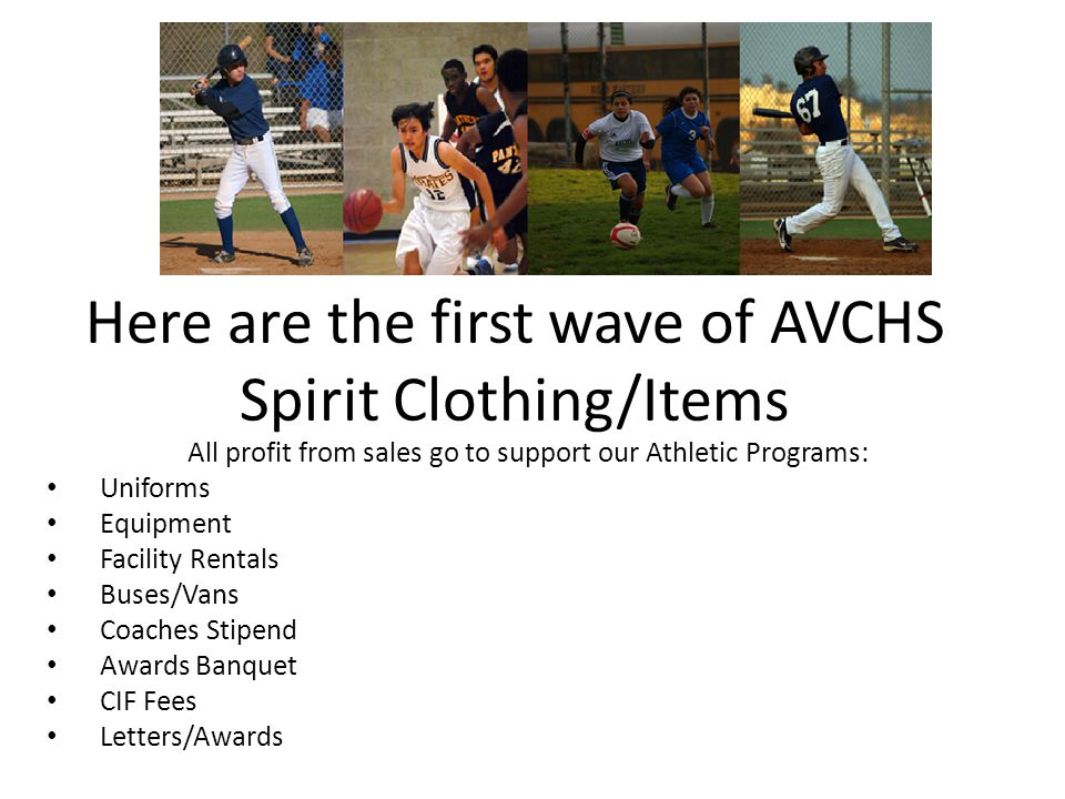 Here are the first wave of AVCHS Spirit Clothing/Items All profit from sales go to support our Athletic Programs: Uniforms Equipment Facility Rentals Buses/Vans Coaches Stipend Awards Banquet CIF Fees Letters/Awards
