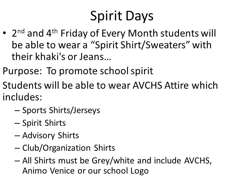 Spirit Days 2 nd and 4 th Friday of Every Month students will be able to wear a Spirit Shirt/Sweaters with their khaki s or Jeans… Purpose: To promote school spirit Students will be able to wear AVCHS Attire which includes: – Sports Shirts/Jerseys – Spirit Shirts – Advisory Shirts – Club/Organization Shirts – All Shirts must be Grey/white and include AVCHS, Animo Venice or our school Logo
