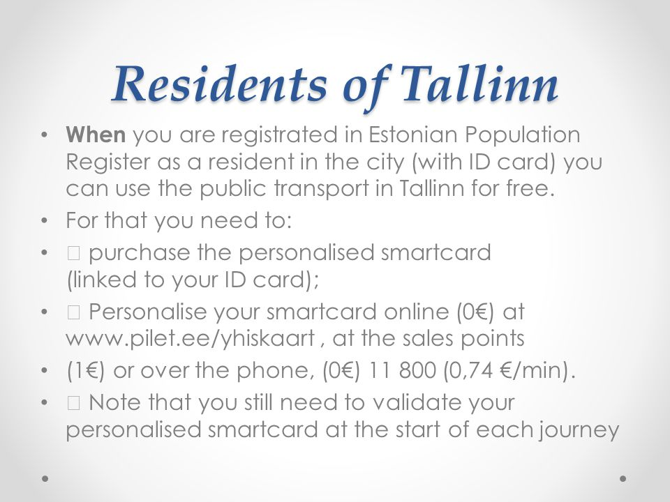 Residents of Tallinn When you are registrated in Estonian Population Register as a resident in the city (with ID card) you can use the public transport in Tallinn for free.