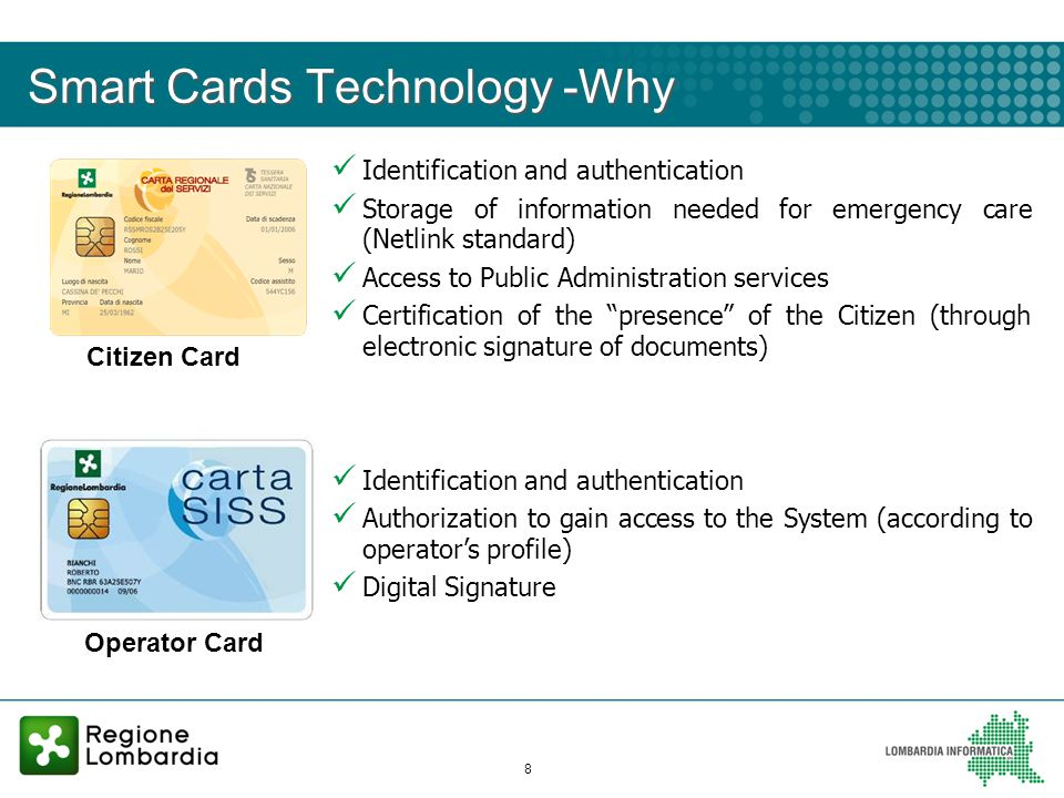 8 Smart Cards Technology -Why Citizen Card Operator Card Identification and authentication Storage of information needed for emergency care (Netlink standard) Access to Public Administration services Certification of the presence of the Citizen (through electronic signature of documents) Identification and authentication Authorization to gain access to the System (according to operators profile) Digital Signature