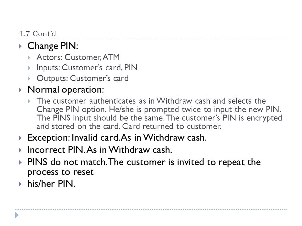 4.7 Contd Change PIN: Actors: Customer, ATM Inputs: Customers card, PIN Outputs: Customers card Normal operation: The customer authenticates as in Wit