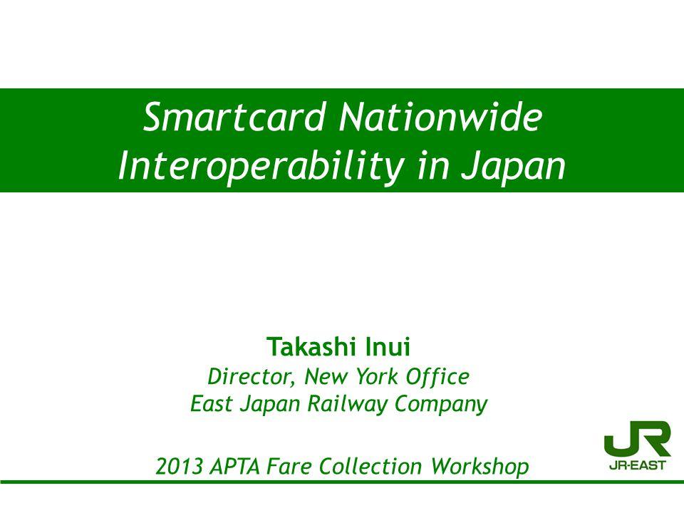 Smartcard Nationwide Interoperability in Japan 2013 APTA Fare Collection Workshop 1 Takashi Inui Director, New York Office East Japan Railway Company