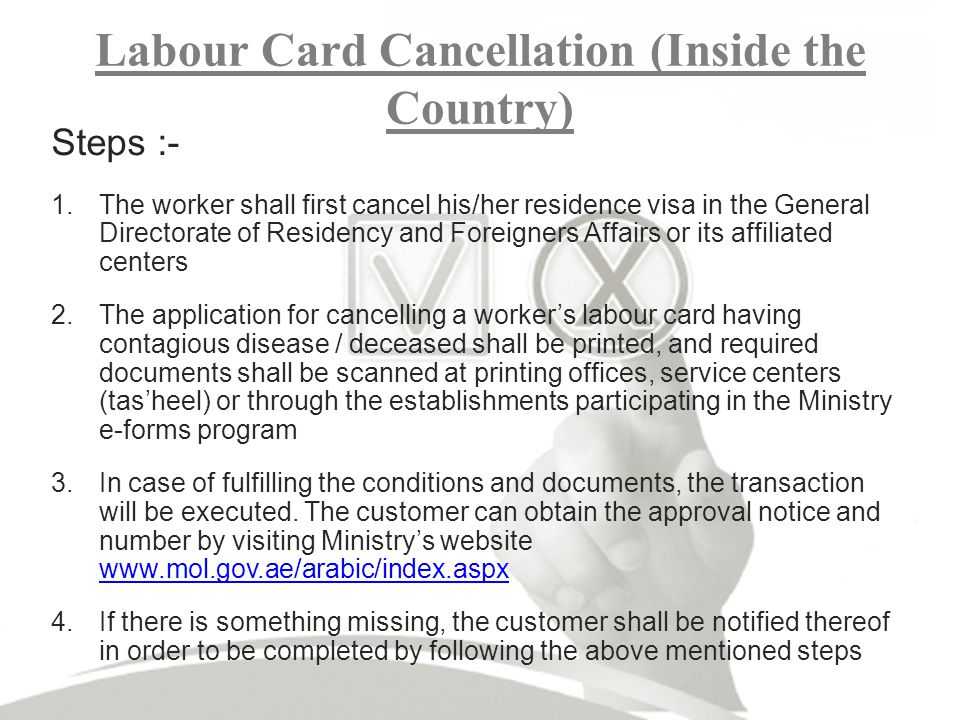 Labour Card Cancellation (Inside the Country) Steps :- 1.The worker shall first cancel his/her residence visa in the General Directorate of Residency and Foreigners Affairs or its affiliated centers 2.The application for cancelling a workers labour card having contagious disease / deceased shall be printed, and required documents shall be scanned at printing offices, service centers (tasheel) or through the establishments participating in the Ministry e-forms program 3.In case of fulfilling the conditions and documents, the transaction will be executed.