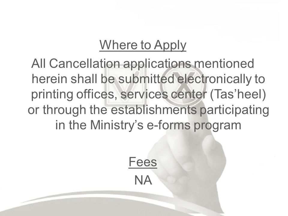 Where to Apply All Cancellation applications mentioned herein shall be submitted electronically to printing offices, services center (Tasheel) or through the establishments participating in the Ministrys e-forms program Fees NA