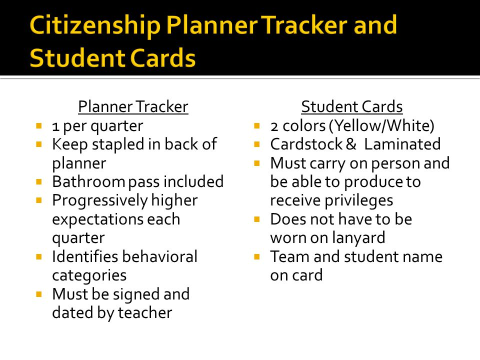 Planner Tracker 1 per quarter Keep stapled in back of planner Bathroom pass included Progressively higher expectations each quarter Identifies behavioral categories Must be signed and dated by teacher Student Cards 2 colors (Yellow/White) Cardstock & Laminated Must carry on person and be able to produce to receive privileges Does not have to be worn on lanyard Team and student name on card