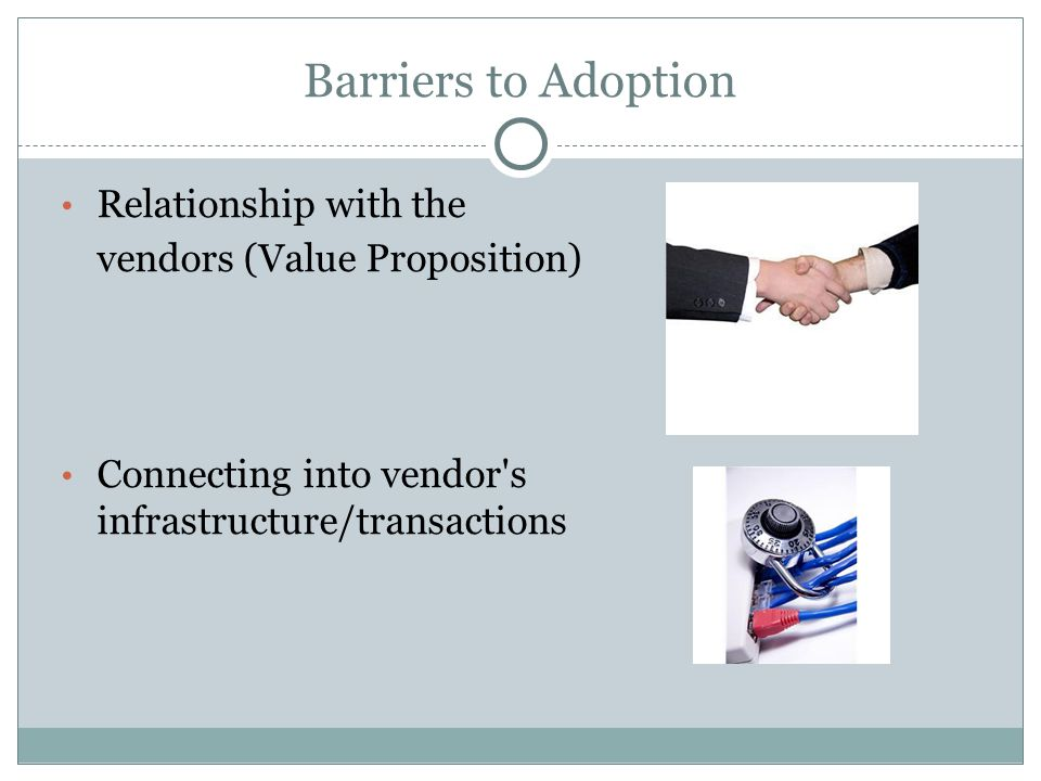 Barriers to Adoption Relationship with the vendors (Value Proposition) Connecting into vendor's infrastructure/transactions