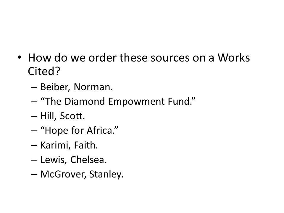 How do we order these sources on a Works Cited? – Beiber, Norman. – The Diamond Empowment Fund. – Hill, Scott. – Hope for Africa. – Karimi, Faith. – L