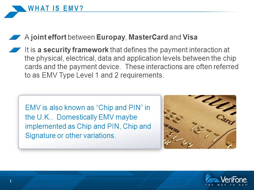 WHAT IS EMV? A joint effort between Europay, MasterCard and Visa It is a security framework that defines the payment interaction at the physical, elec