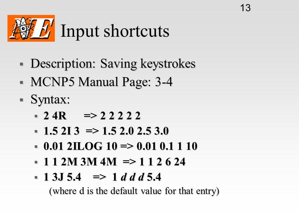 13 Input shortcuts Description: Saving keystrokes Description: Saving keystrokes MCNP5 Manual Page: 3-4 MCNP5 Manual Page: 3-4 Syntax: Syntax: 2 4R =>