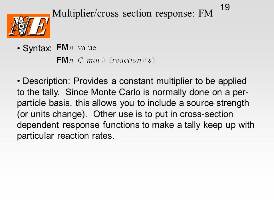 19 Multiplier/cross section response: FM Syntax: Description: Provides a constant multiplier to be applied to the tally. Since Monte Carlo is normally