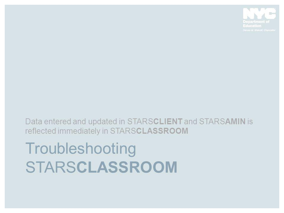 Troubleshooting STARSCLASSROOM Data entered and updated in STARSCLIENT and STARSAMIN is reflected immediately in STARSCLASSROOM