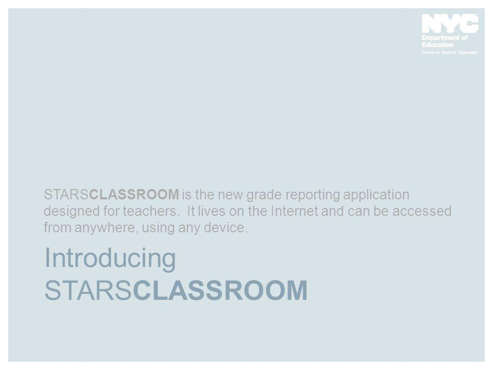 Introducing STARSCLASSROOM STARSCLASSROOM is the new grade reporting application designed for teachers. It lives on the Internet and can be accessed f