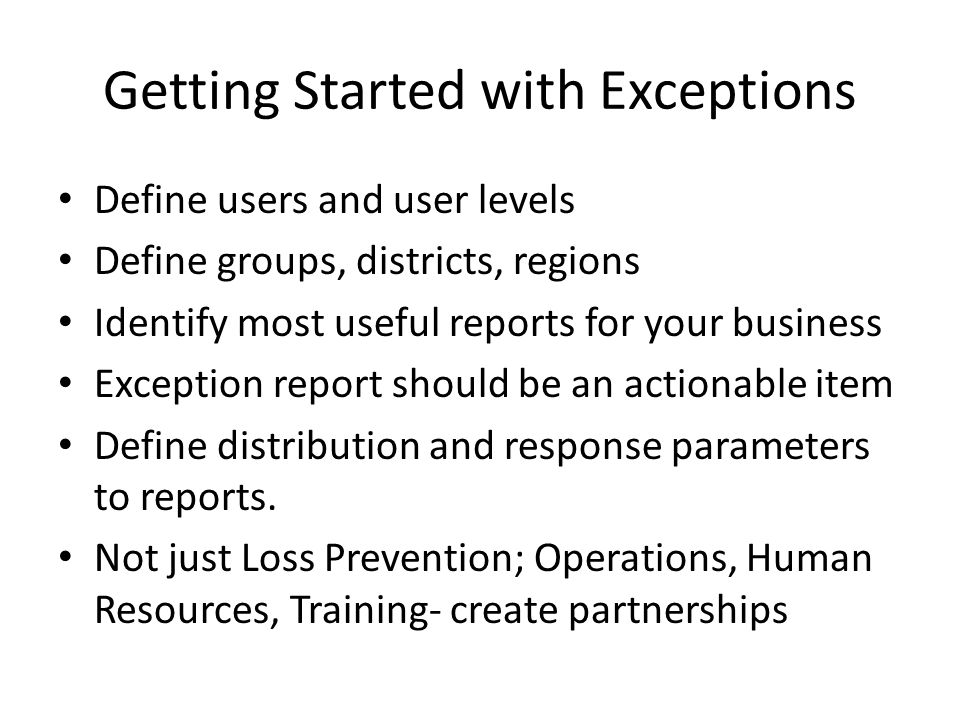 Getting Started with Exceptions Define users and user levels Define groups, districts, regions Identify most useful reports for your business Exceptio