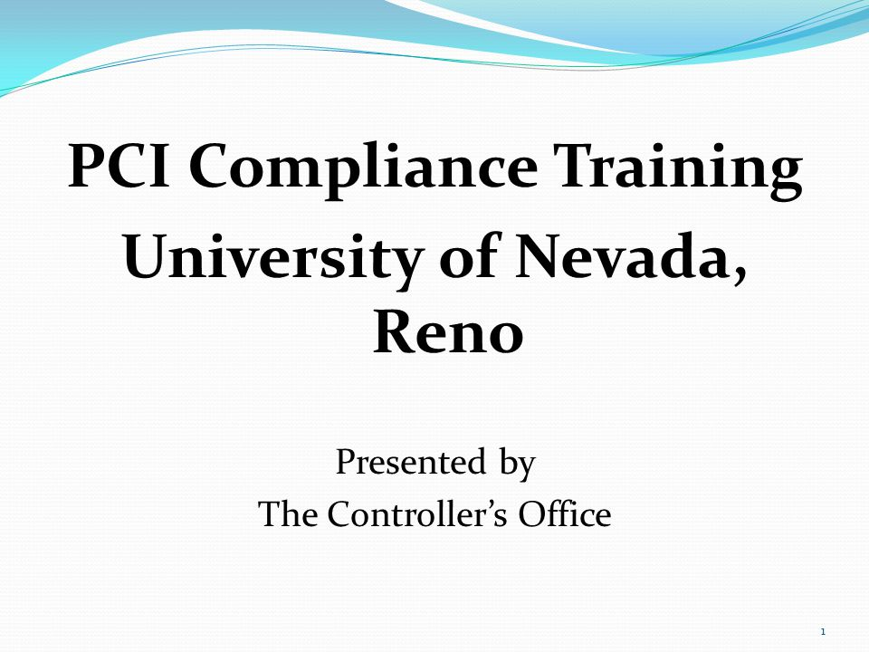1 PCI Compliance Training University of Nevada, Reno Presented by The Controllers Office