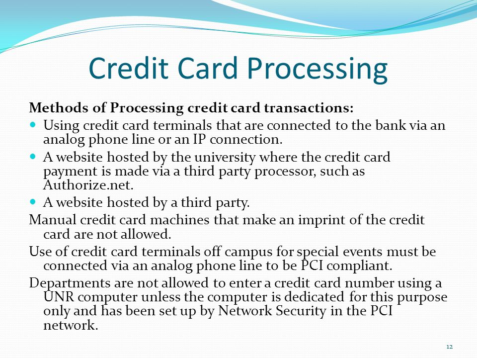 12 Credit Card Processing Methods of Processing credit card transactions: Using credit card terminals that are connected to the bank via an analog pho