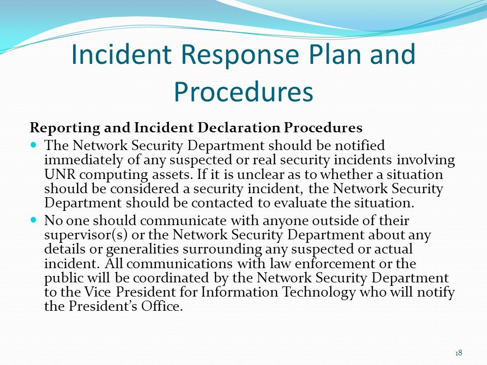 Incident Response Plan and Procedures Reporting and Incident Declaration Procedures The Network Security Department should be notified immediately of