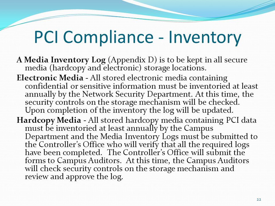 22 PCI Compliance - Inventory A Media Inventory Log (Appendix D) is to be kept in all secure media (hardcopy and electronic) storage locations. Electr