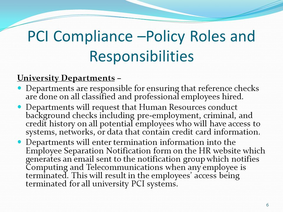6 PCI Compliance –Policy Roles and Responsibilities University Departments – Departments are responsible for ensuring that reference checks are done o