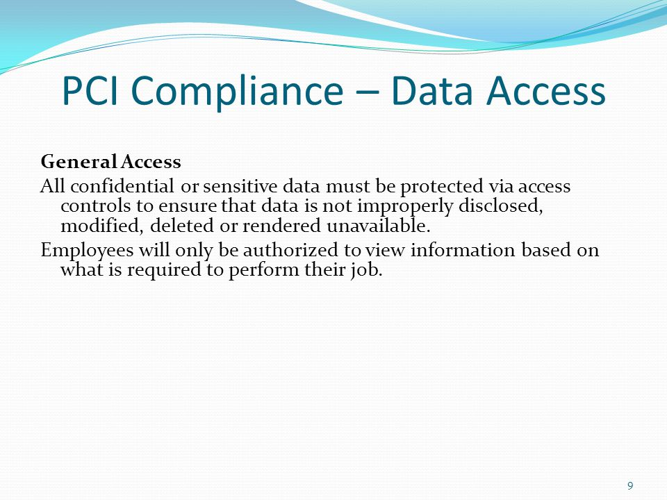 9 PCI Compliance – Data Access General Access All confidential or sensitive data must be protected via access controls to ensure that data is not impr
