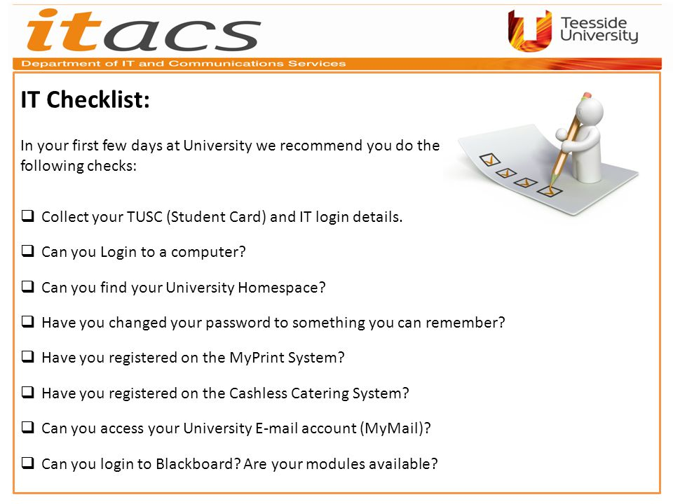 IT Checklist: In your first few days at University we recommend you do the following checks: Collect your TUSC (Student Card) and IT login details.