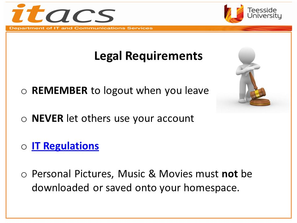 Legal Requirements o REMEMBER to logout when you leave o NEVER let others use your account o IT Regulations IT Regulations o Personal Pictures, Music & Movies must not be downloaded or saved onto your homespace.