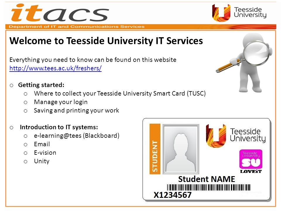 Welcome to Teesside University IT Services Everything you need to know can be found on this website http://www.tees.ac.uk/freshers/ o Getting started: o Where to collect your Teesside University Smart Card (TUSC) o Manage your login o Saving and printing your work o Introduction to IT systems: o e-learning@tees (Blackboard) o Email o E-vision o Unity