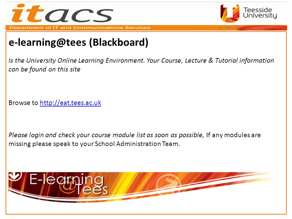 e-learning@tees (Blackboard) Is the University Online Learning Environment.