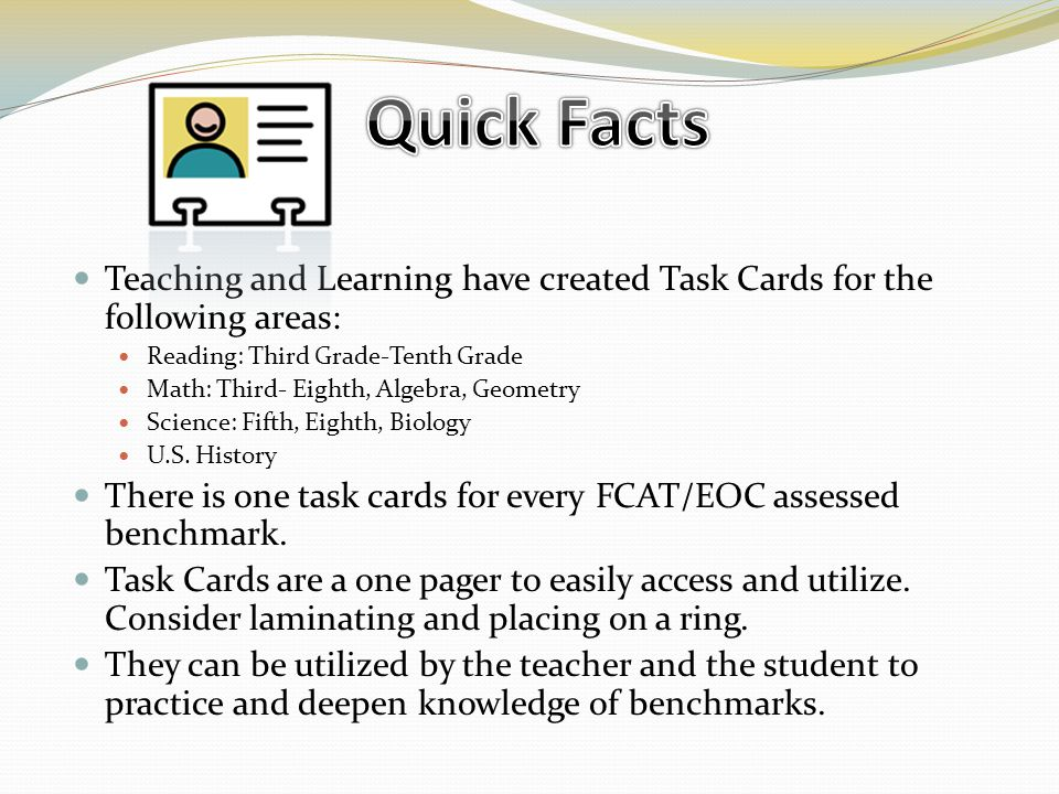 Teaching and Learning have created Task Cards for the following areas: Reading: Third Grade-Tenth Grade Math: Third- Eighth, Algebra, Geometry Science: Fifth, Eighth, Biology U.S.