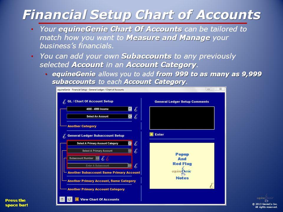 Financial Setup Chart of Accounts equineGenie Chart Of Accounts Measure and Manage Your equineGenie Chart Of Accounts can be tailored to match how you want to Measure and Manage your businesss financials.