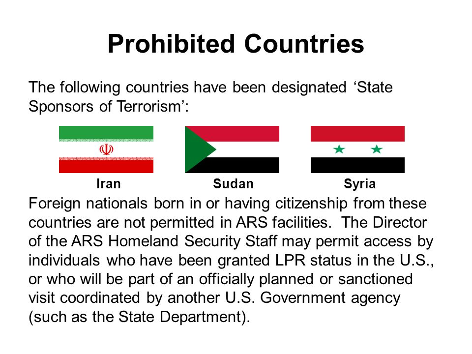 Prohibited Countries The following countries have been designated State Sponsors of Terrorism: Foreign nationals born in or having citizenship from th