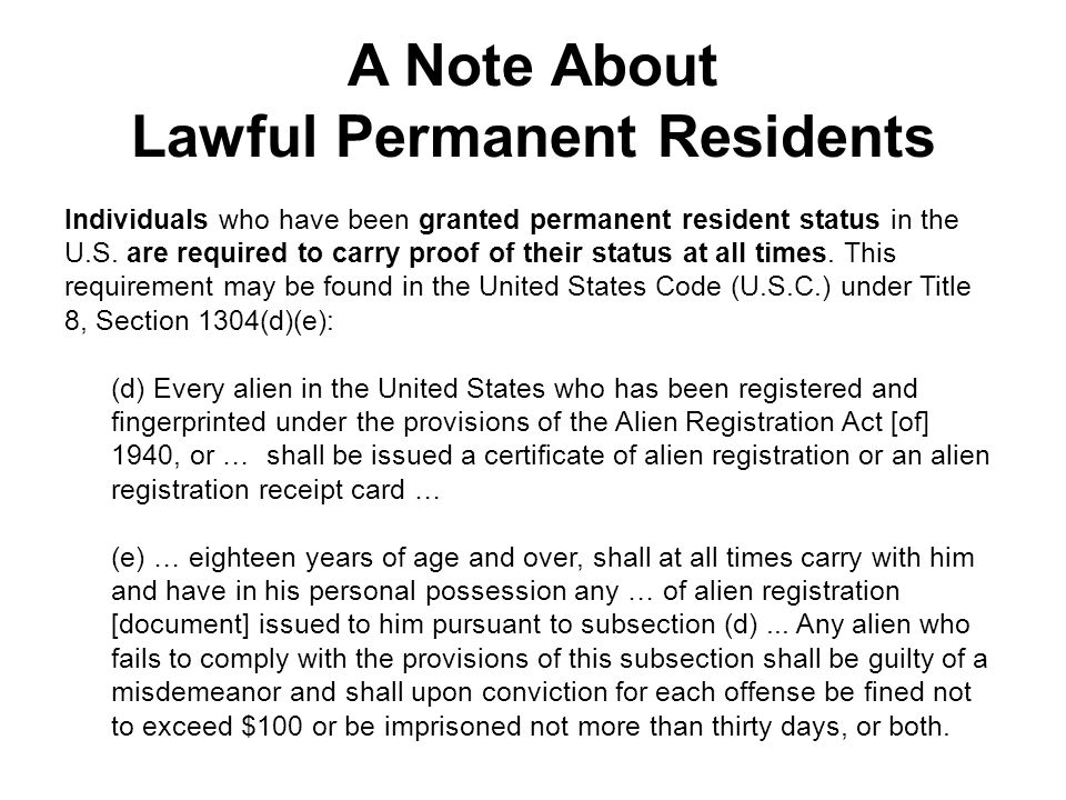 A Note About Lawful Permanent Residents Individuals who have been granted permanent resident status in the U.S. are required to carry proof of their s