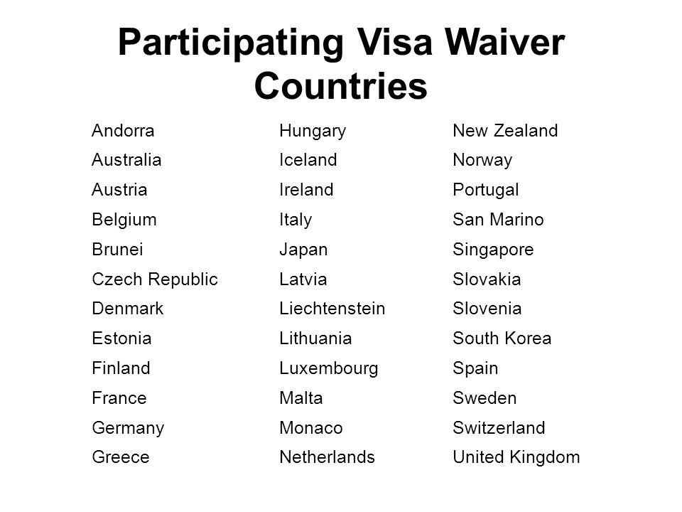 Participating Visa Waiver Countries AndorraHungaryNew Zealand AustraliaIcelandNorway AustriaIrelandPortugal BelgiumItalySan Marino BruneiJapanSingapor