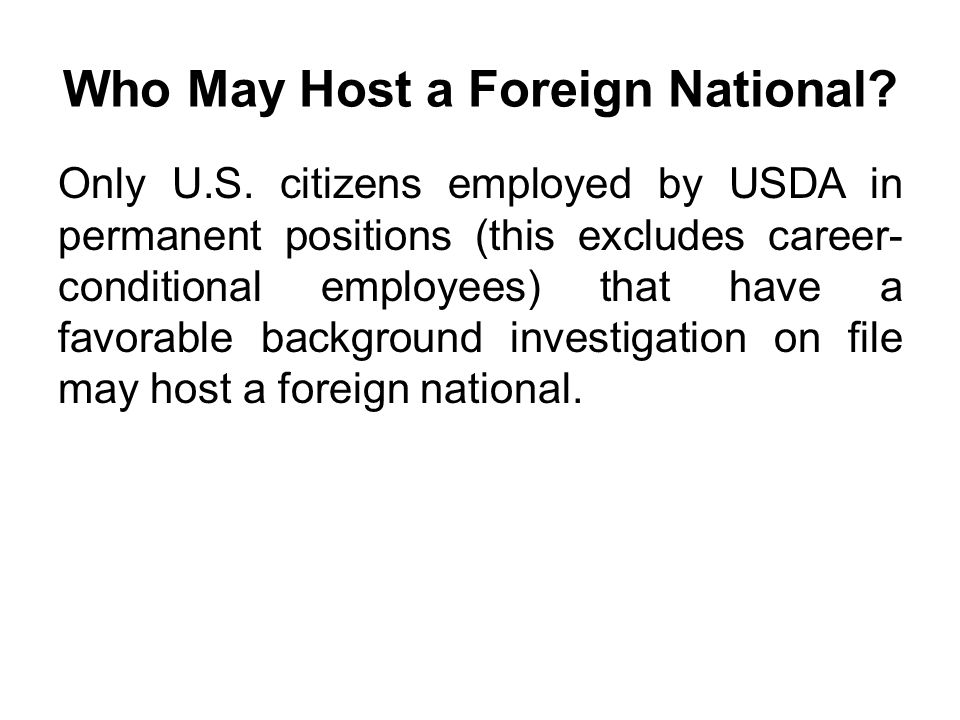 Who May Host a Foreign National? Only U.S. citizens employed by USDA in permanent positions (this excludes career- conditional employees) that have a