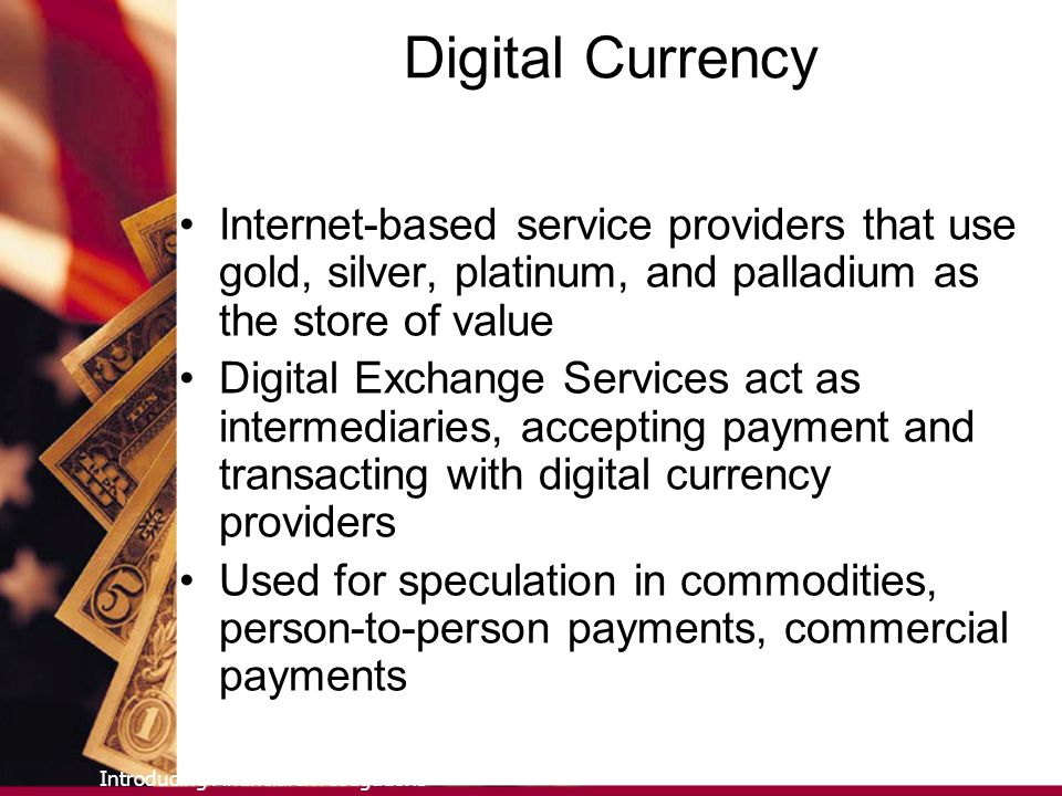 Introducing Financial Investigations Digital Currency Internet-based service providers that use gold, silver, platinum, and palladium as the store of value Digital Exchange Services act as intermediaries, accepting payment and transacting with digital currency providers Used for speculation in commodities, person-to-person payments, commercial payments