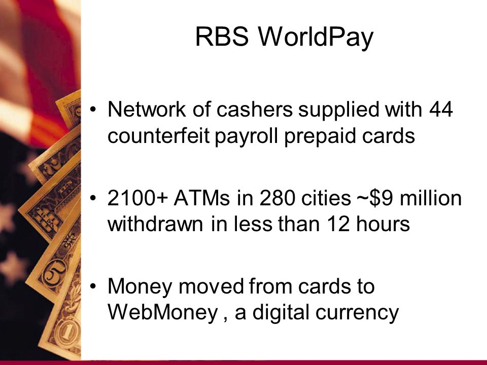 RBS WorldPay Network of cashers supplied with 44 counterfeit payroll prepaid cards 2100+ ATMs in 280 cities ~$9 million withdrawn in less than 12 hours Money moved from cards to WebMoney, a digital currency