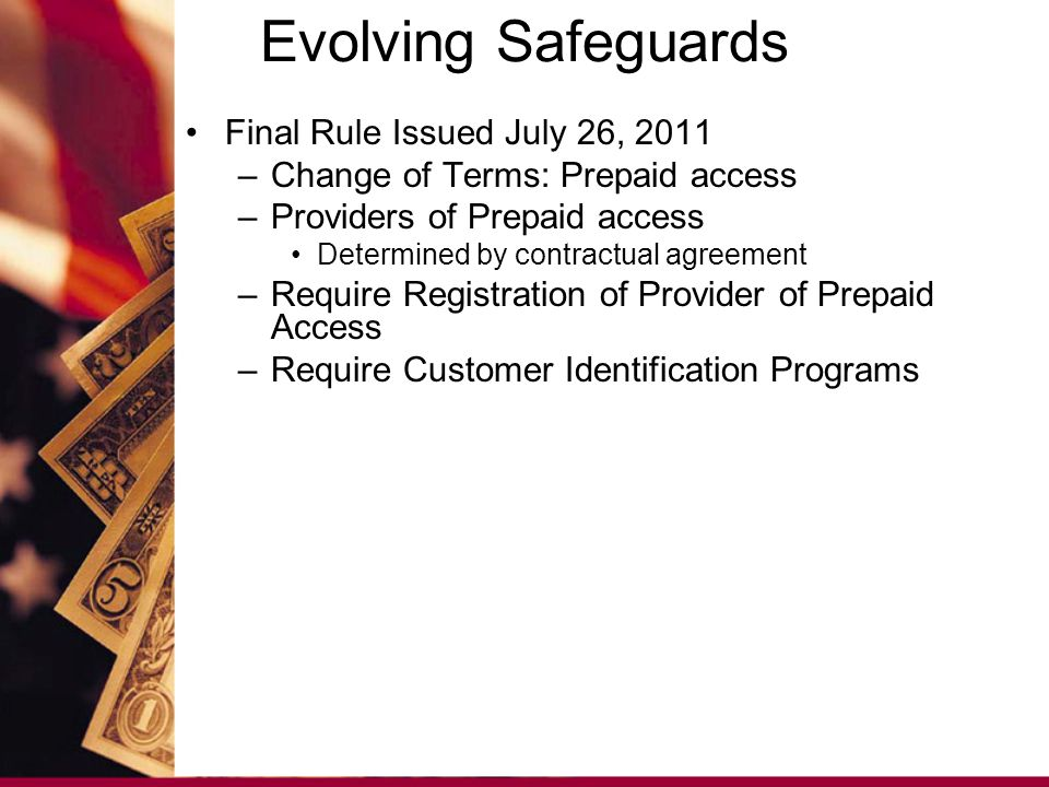 Final Rule Issued July 26, 2011 –Change of Terms: Prepaid access –Providers of Prepaid access Determined by contractual agreement –Require Registration of Provider of Prepaid Access –Require Customer Identification Programs Evolving Safeguards