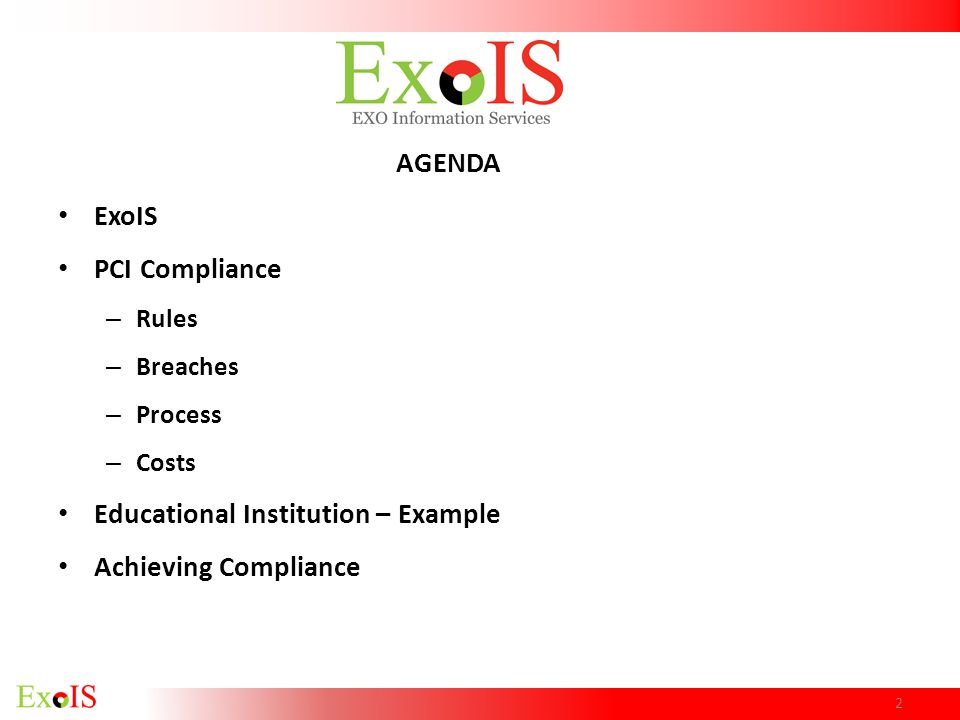 AGENDA ExoIS PCI Compliance – Rules – Breaches – Process – Costs Educational Institution – Example Achieving Compliance 2