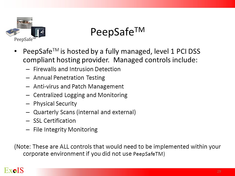 PeepSafe TM PeepSafe TM is hosted by a fully managed, level 1 PCI DSS compliant hosting provider. Managed controls include: – Firewalls and Intrusion