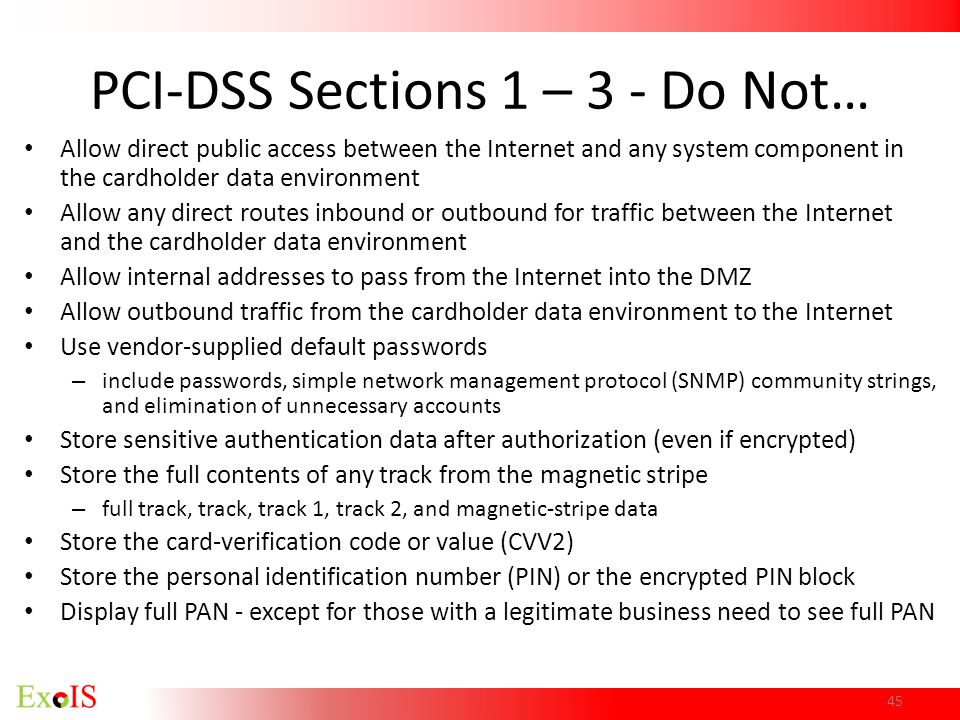 45 PCI-DSS Sections 1 – 3 - Do Not… Allow direct public access between the Internet and any system component in the cardholder data environment Allow