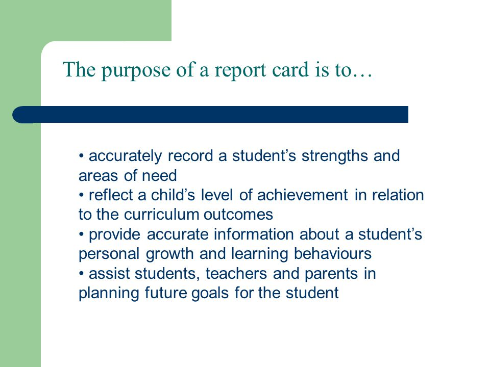 The purpose of a report card is to… accurately record a students strengths and areas of need reflect a childs level of achievement in relation to the