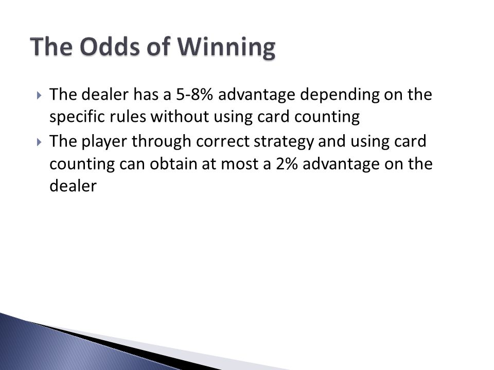 The dealer has a 5-8% advantage depending on the specific rules without using card counting The player through correct strategy and using card counting can obtain at most a 2% advantage on the dealer