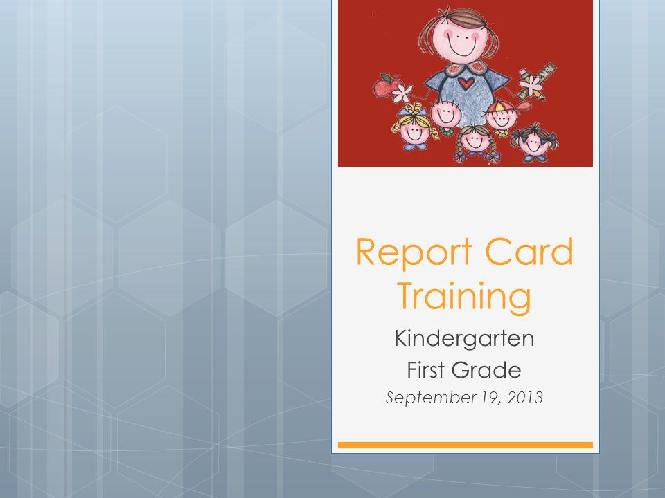 Report Card Training Kindergarten First Grade September 19, 2013
