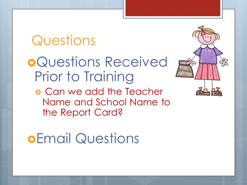 Questions Questions Received Prior to Training Can we add the Teacher Name and School Name to the Report Card? Email Questions