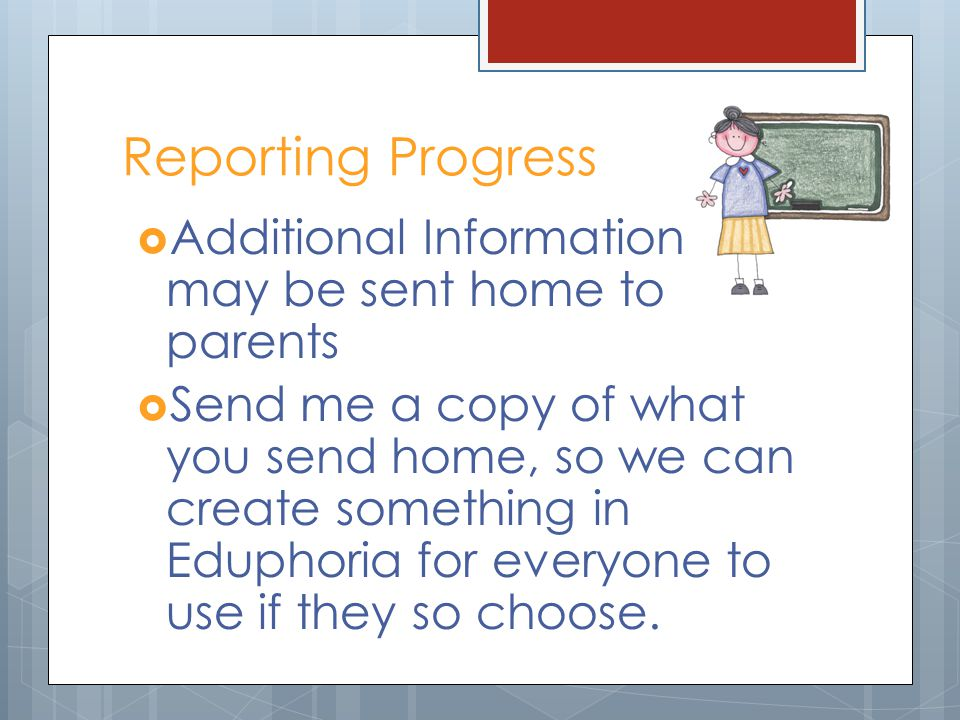Reporting Progress Additional Information may be sent home to parents Send me a copy of what you send home, so we can create something in Eduphoria fo