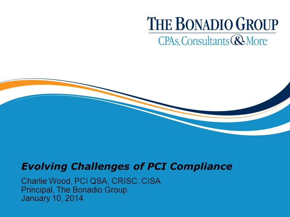 Evolving Challenges of PCI Compliance Charlie Wood, PCI QSA, CRISC, CISA Principal, The Bonadio Group January 10, 2014