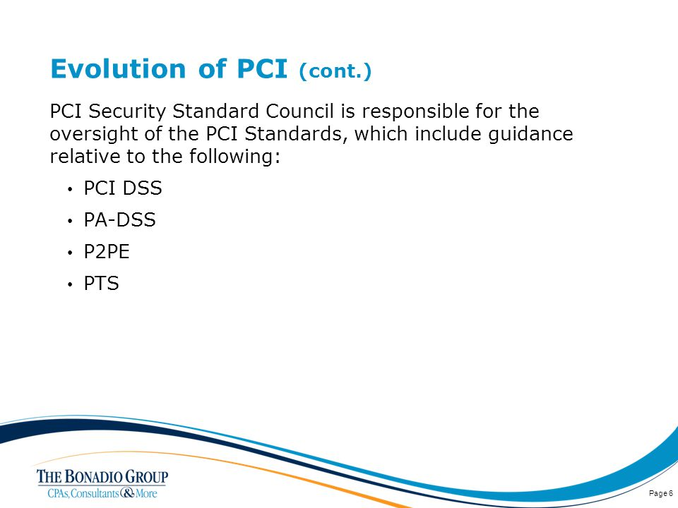 Evolution of PCI (cont.) PCI Security Standard Council is responsible for the oversight of the PCI Standards, which include guidance relative to the following: PCI DSS PA-DSS P2PE PTS Page 6